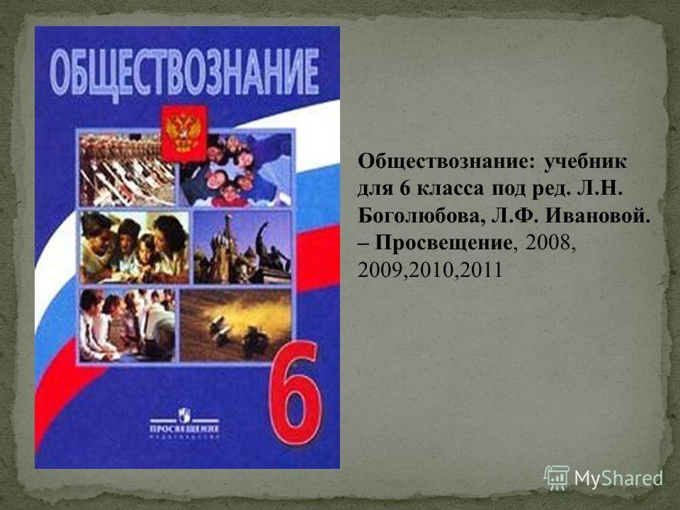 Обществознание: учебник для 6 класса под ред. Л.Н. Боголюбова, Л.Ф. Ивановой. – Просвещение, 2008, 2009,2010,2011
