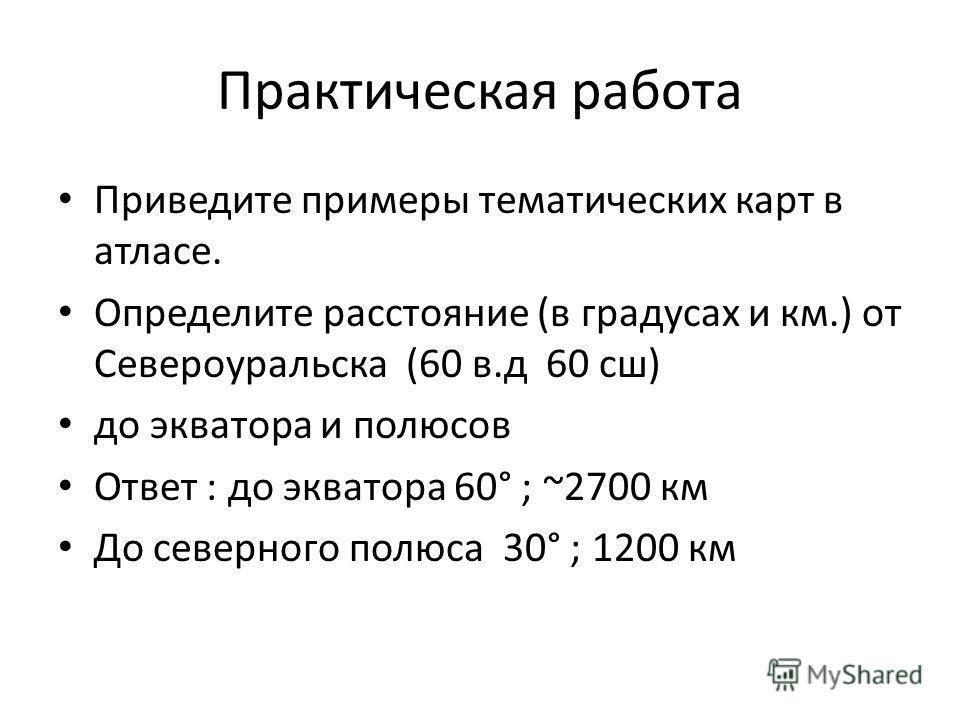 Практическая работа Приведите примеры тематических карт в атласе. Определите расстояние (в градусах и км.) от Североуральска (60 в.д 60 сш) до экватора и полюсов Ответ : до экватора 60° ; ~2700 км До северного полюса 30° ; 1200 км