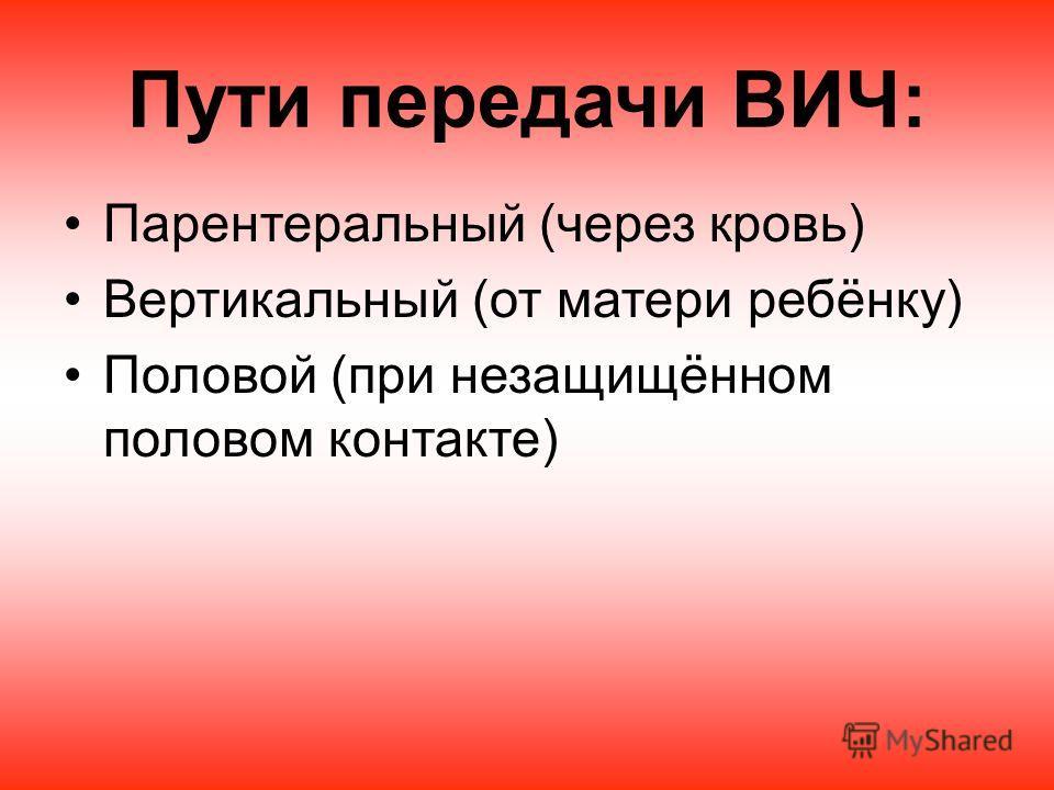 Пути передачи ВИЧ: Парентеральный (через кровь) Вертикальный (от матери ребёнку) Половой (при незащищённом половом контакте)