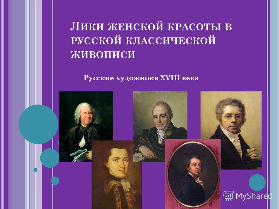 Л ИКИ ЖЕНСКОЙ КРАСОТЫ В РУССКОЙ КЛАССИЧЕСКОЙ ЖИВОПИСИ Русские художники XVIII века
