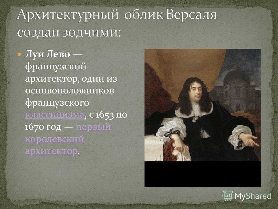 Луи Лево французский архитектор, один из основоположников французского классицизма, с 1653 по 1670 год первый королевский архитектор. классицизмапервый королевский архитектор