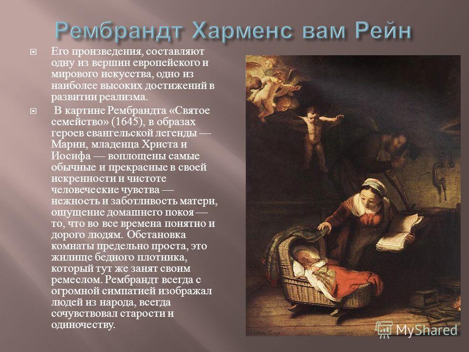 Его произведения, составляют одну из вершин европейского и мирового искусства, одно из наиболее высоких достижений в развитии реализма. В картине Рембрандта « Святое семейство » (1645), в образах героев евангельской легенды Марии, младенца Христа и И