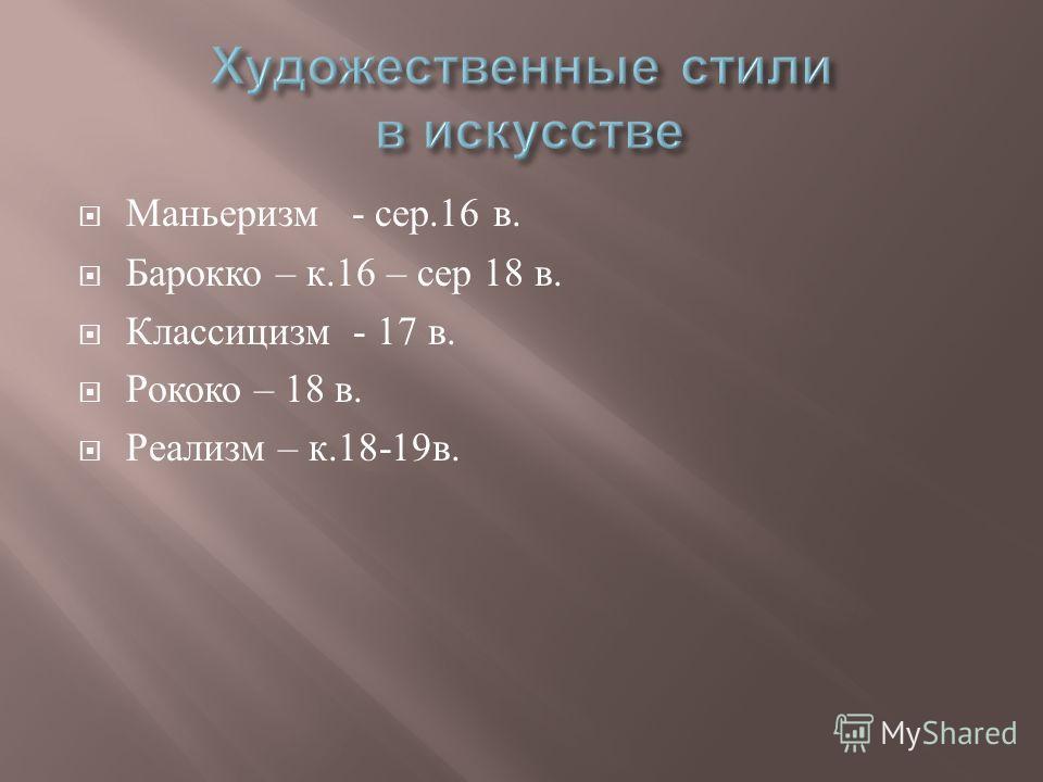 Маньеризм - сер.16 в. Барокко – к.16 – сер 18 в. Классицизм - 17 в. Рококо – 18 в. Реализм – к.18-19 в.