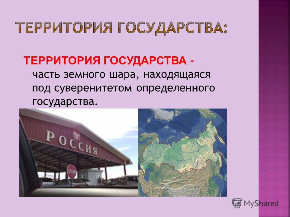 Т ЕРРИТОРИЯ ГОСУДАРСТВА - часть земного шара, находящаяся под суверенитетом определенного государства.