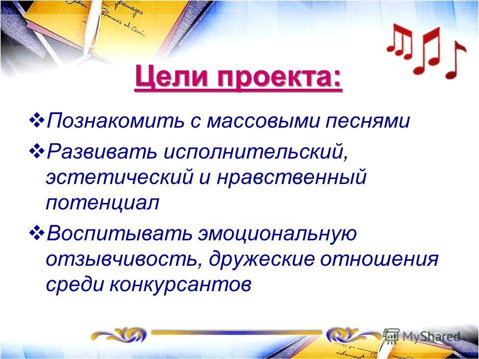 Цели проекта: Познакомить с массовыми песнями Развивать исполнительский, эстетический и нравственный потенциал Воспитывать эмоциональную отзывчивость, дружеские отношения среди конкурсантов