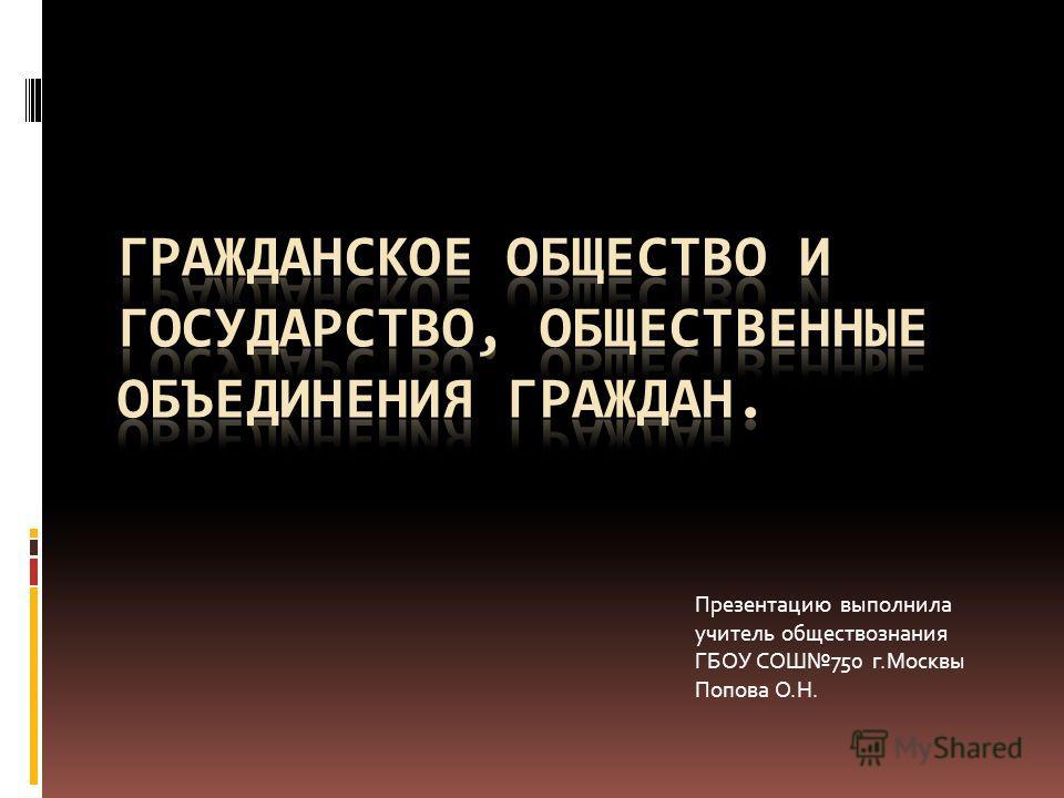 Презентацию выполнила учитель обществознания ГБОУ СОШ750 г.Москвы Попова О.Н.
