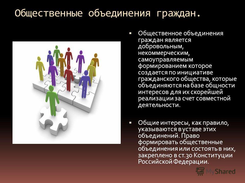 Общественные объединения граждан. Общественное объединения граждан является добровольным, некоммерческим, самоуправляемым формированием которое создается по инициативе гражданского общества, которые объединяются на базе общности интересов для их скор