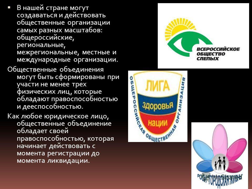 В нашей стране могут создаваться и действовать общественные организации самых разных масштабов: общероссийские, региональные, межрегиональные, местные и международные организации. Общественные объединения могут быть сформированы при участи не менее т