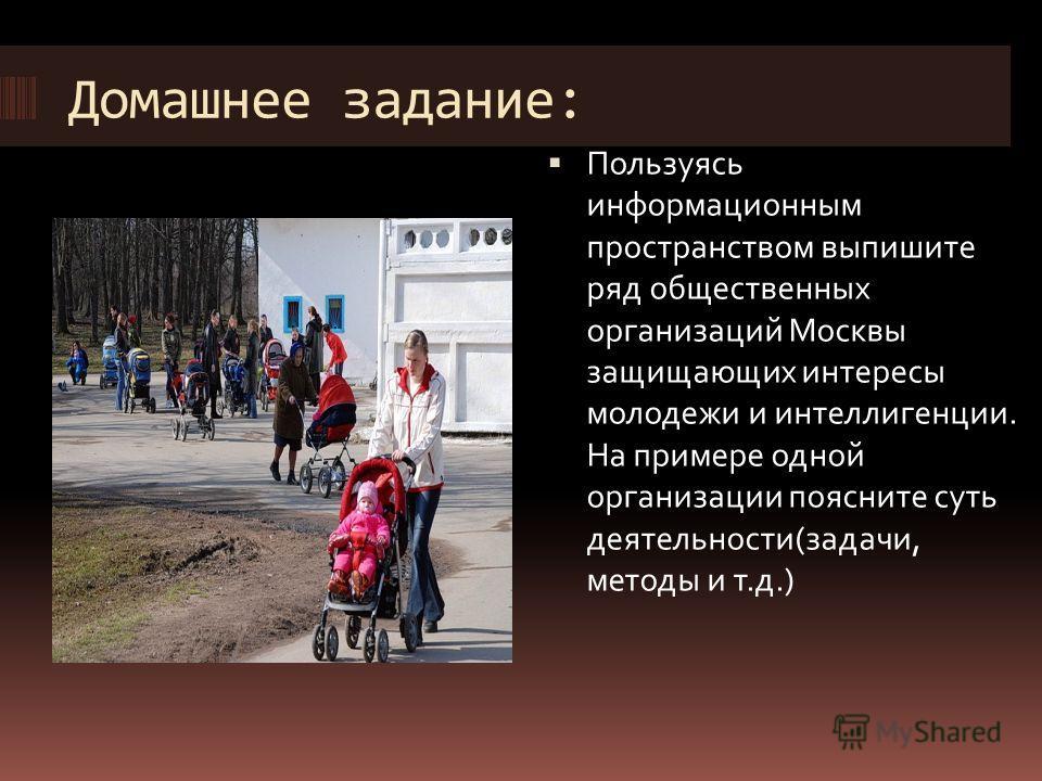 Домашнее задание: Пользуясь информационным пространством выпишите ряд общественных организаций Москвы защищающих интересы молодежи и интеллигенции. На примере одной организации поясните суть деятельности(задачи, методы и т.д.)