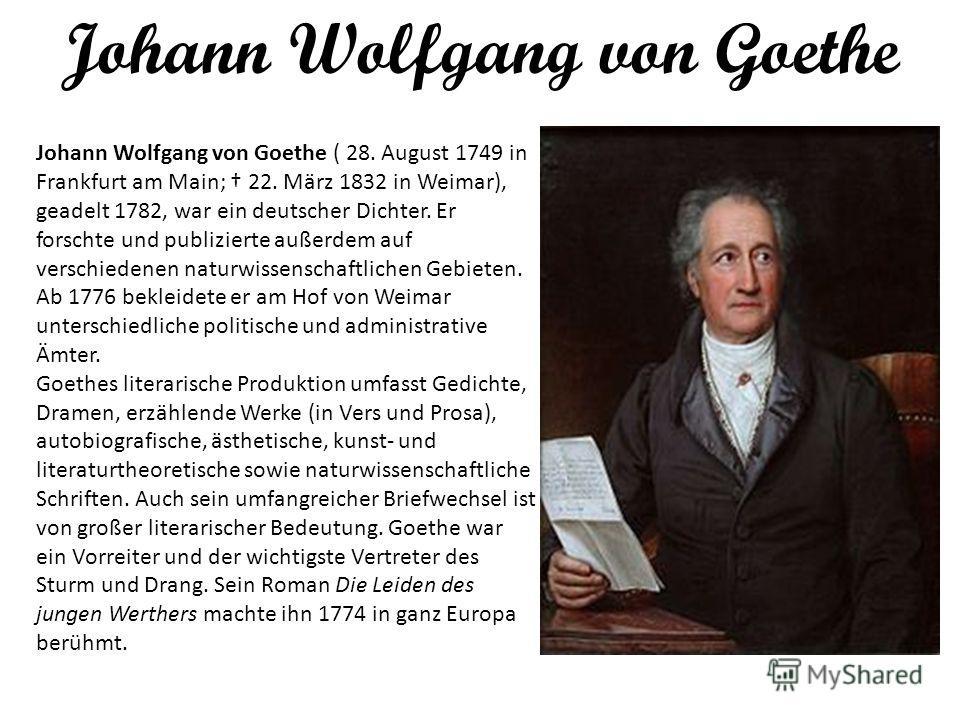 Johann Wolfgang von Goethe Johann Wolfgang von Goethe ( 28. August 1749 in Frankfurt am Main; 22. März 1832 in Weimar), geadelt 1782, war ein deutscher Dichter. Er forschte und publizierte außerdem auf verschiedenen naturwissenschaftlichen Gebieten.