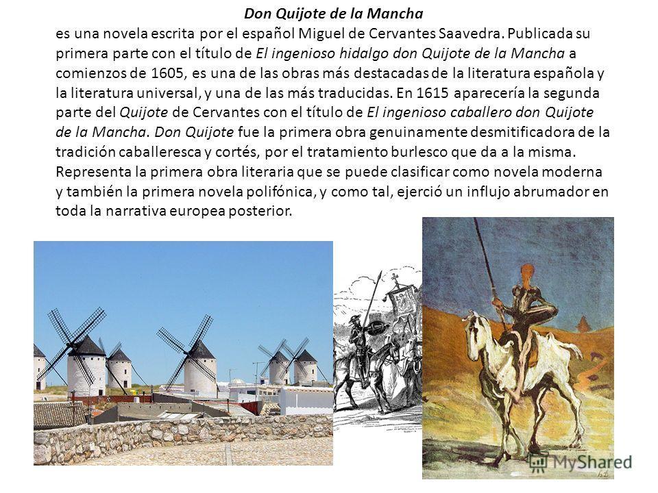 Don Quijote de la Mancha es una novela escrita por el español Miguel de Cervantes Saavedra. Publicada su primera parte con el título de El ingenioso hidalgo don Quijote de la Mancha a comienzos de 1605, es una de las obras más destacadas de la litera