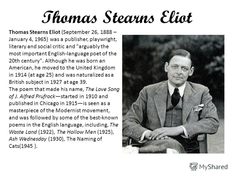 Thomas Stearns Eliot Thomas Stearns Eliot (September 26, 1888 – January 4, 1965) was a publisher, playwright, literary and social critic and
