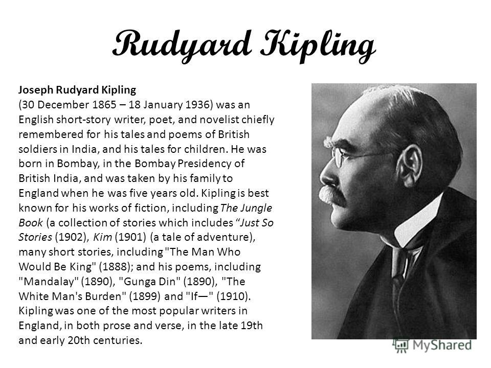 Rudyard Kipling Joseph Rudyard Kipling (30 December 1865 – 18 January 1936) was an English short-story writer, poet, and novelist chiefly remembered for his tales and poems of British soldiers in India, and his tales for children. He was born in Bomb