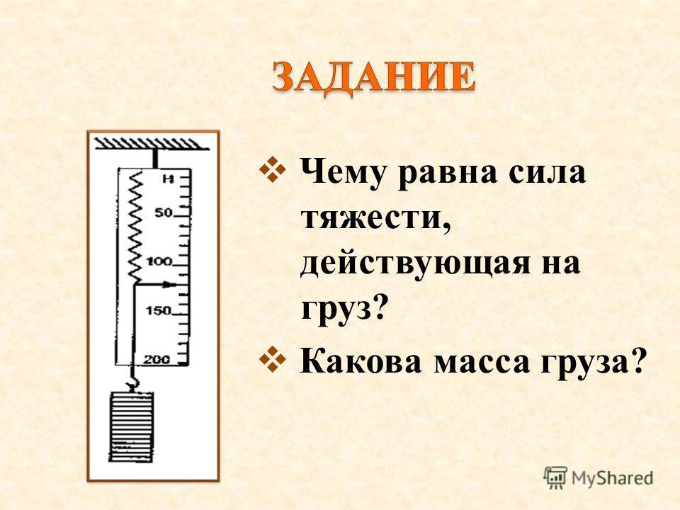 Чему равна сила тяжести, действующая на груз? Какова масса груза?