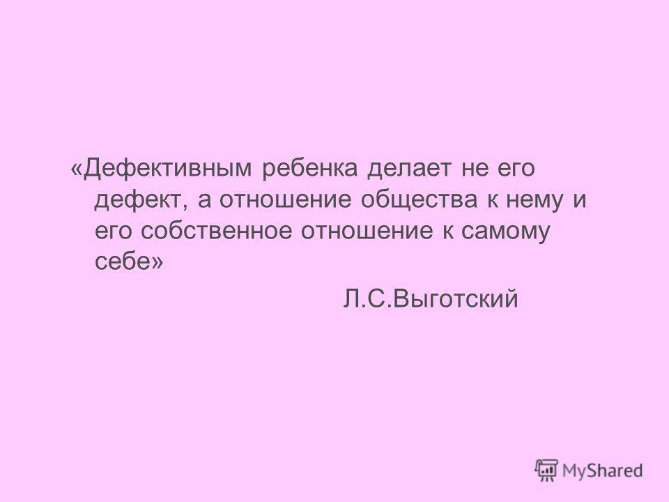 «Дефективным ребенка делает не его дефект, а отношение общества к нему и его собственное отношение к самому себе» Л.С.Выготский