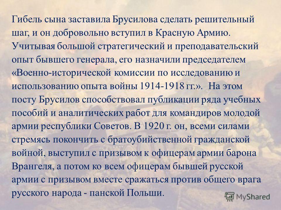 Гибель сына заставила Брусилова сделать решительный шаг, и он добровольно вступил в Красную Армию. Учитывая большой стратегический и преподавательский опыт бывшего генерала, его назначили председателем « Военно - исторической комиссии по исследованию