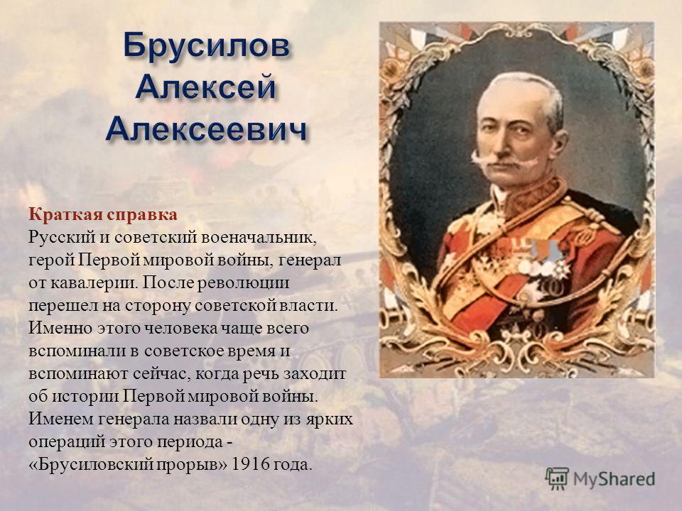 Краткая справка Русский и советский военачальник, герой Первой мировой войны, генерал от кавалерии. После революции перешел на сторону советской власти. Именно этого человека чаще всего вспоминали в советское время и вспоминают сейчас, когда речь зах