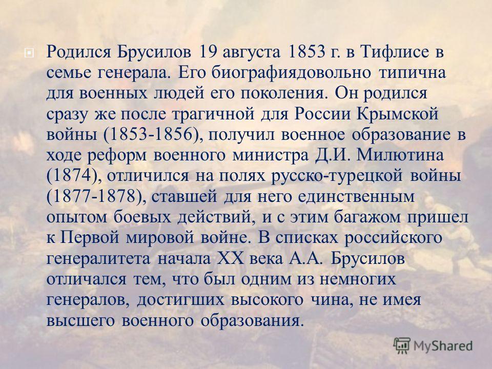 Родился Брусилов 19 августа 1853 г. в Тифлисе в семье генерала. Его биографиядовольно типична для военных людей его поколения. Он родился сразу же после трагичной для России Крымской войны (1853-1856), получил военное образование в ходе реформ военно