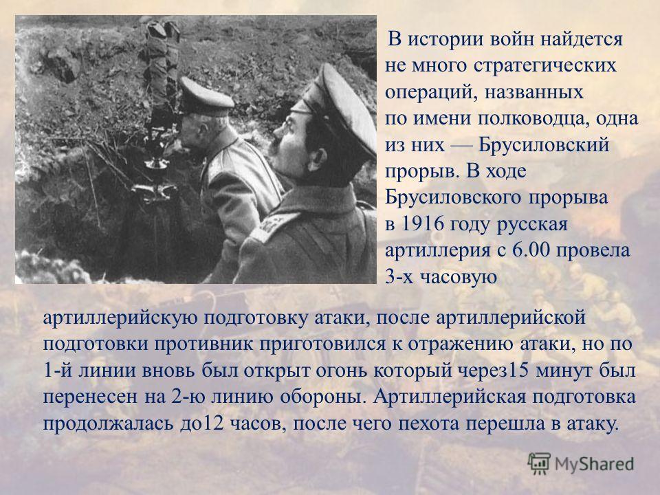 В истории войн найдется не много стратегических операций, названных по имени полководца, одна из них Брусиловский прорыв. В ходе Брусиловского прорыва в 1916 году русская артиллерия с 6.00 провела 3- х часовую артиллерийскую подготовку атаки, после а