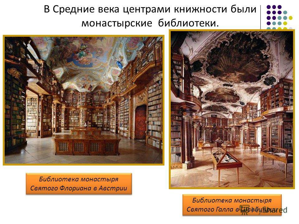 В Средние века центрами книжности были монастырские библиотеки. Библиотека монастыря Святого Флориана в Австрии Библиотека монастыря Святого Галла в Швейцарии