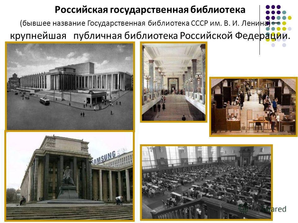 Российская государственная библиотека (бывшее название Государственная библиотека СССР им. В. И. Ленина) крупнейшая публичная библиотека Российской Федерации.