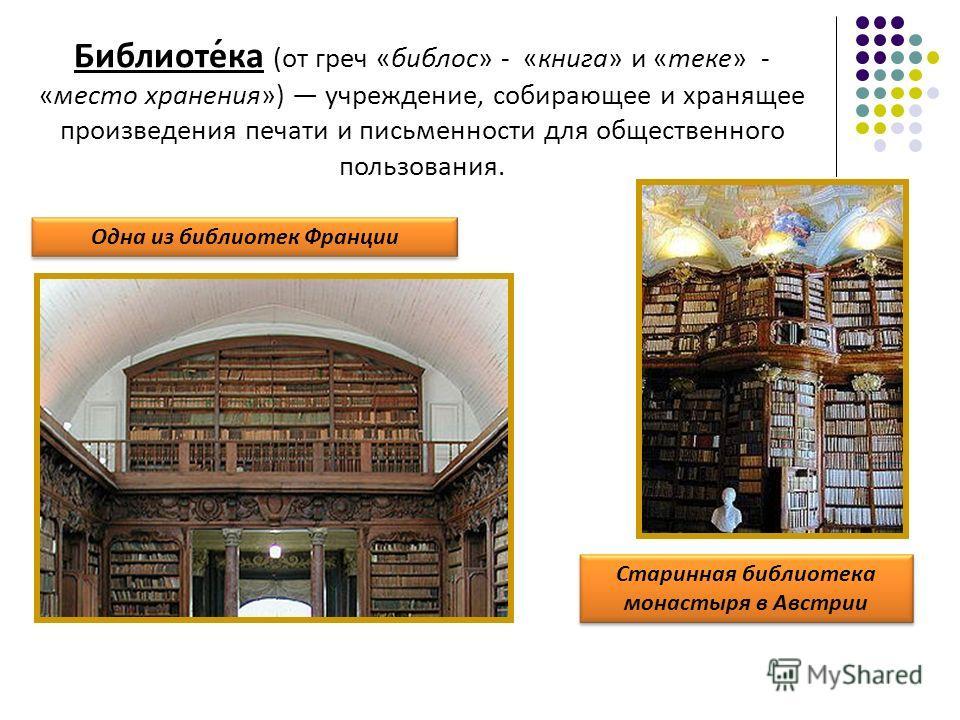 Библиоте́ка (от греч «библос» - «книга» и «теке» - «место хранения») учреждение, собирающее и хранящее произведения печати и письменности для общественного пользования. Старинная библиотека монастыря в Австрии Одна из библиотек Франции