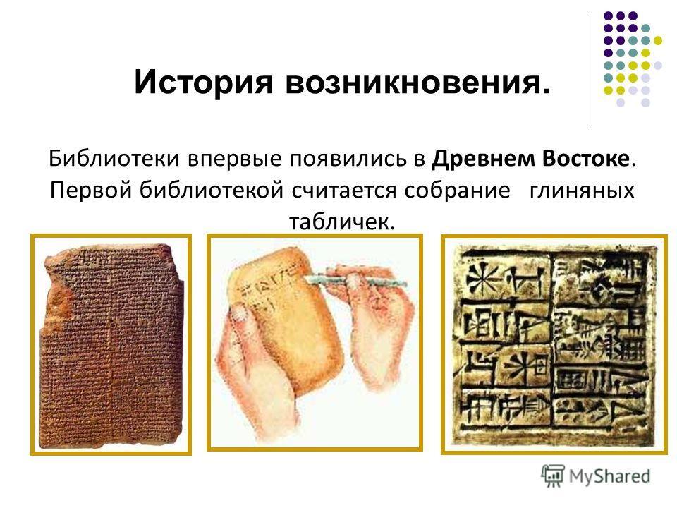 История возникновения. Библиотеки впервые появились в Древнем Востоке. Первой библиотекой считается собрание глиняных табличек.