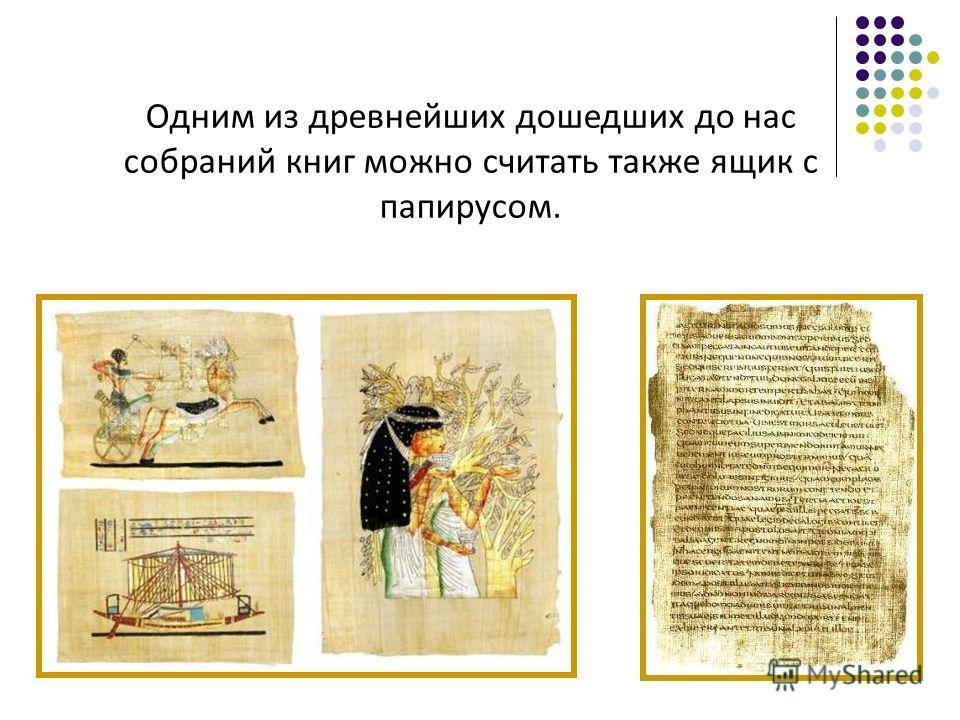 Одним из древнейших дошедших до нас собраний книг можно считать также ящик с папирусом.