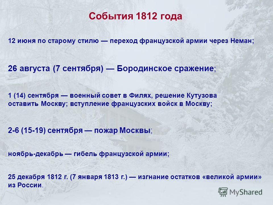 12 июня по старому стилю переход французской армии через Неман; ноябрь-декабрь гибель французской армии; 25 декабря 1812 г. (7 января 1813 г.) изгнание остатков «великой армии» из России. 26 августа (7 сентября) Бородинское сражение; 1 (14) сентября