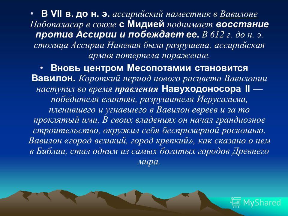 В VII в. до н. э. ассирийский наместник в Вавилоне Набопаласар в союзе с Мидией поднимает восстание против Ассирии и побеждает ее. В 612 г. до н. э. столица Ассирии Ниневия была разрушена, ассирийская армия потерпела поражение. Вновь центром Месопот