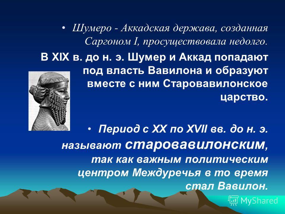 Шумеро - Аккадская держава, созданная Саргоном I, просуществовала недолго. В XIX в. до н. э. Шумер и Аккад попадают под власть Вавилона и образуют вместе с ним Старовавилонское царство. Период с XX по XVII вв. до н. э. называют старовавилонским, так