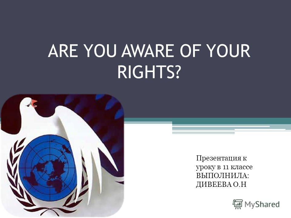 ARE YOU AWARE OF YOUR RIGHTS? Презентация к уроку в 11 классе ВЫПОЛНИЛА: ДИВЕЕВА О.Н