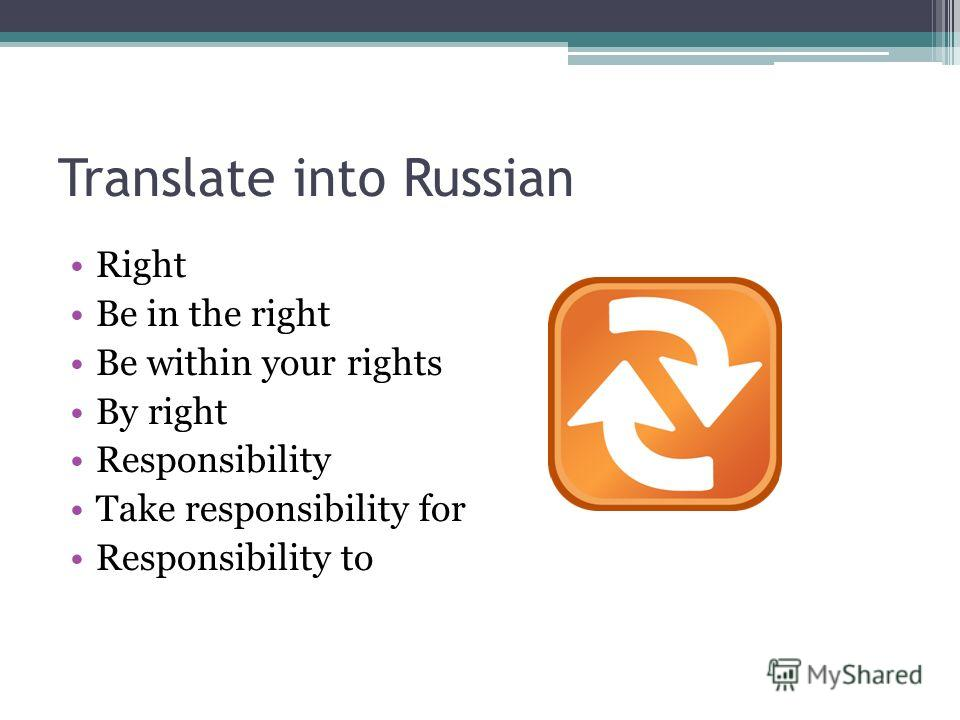 Translate into Russian Right Be in the right Be within your rights By right Responsibility Take responsibility for Responsibility to
