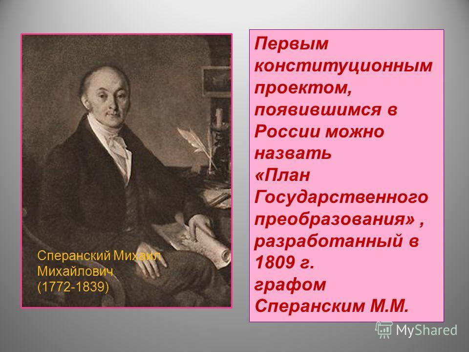 Первым конституционным проектом, появившимся в России можно назвать «План Государственного преобразования», разработанный в 1809 г. графом Сперанским М.М. Сперанский Михаил Михайлович (1772-1839)