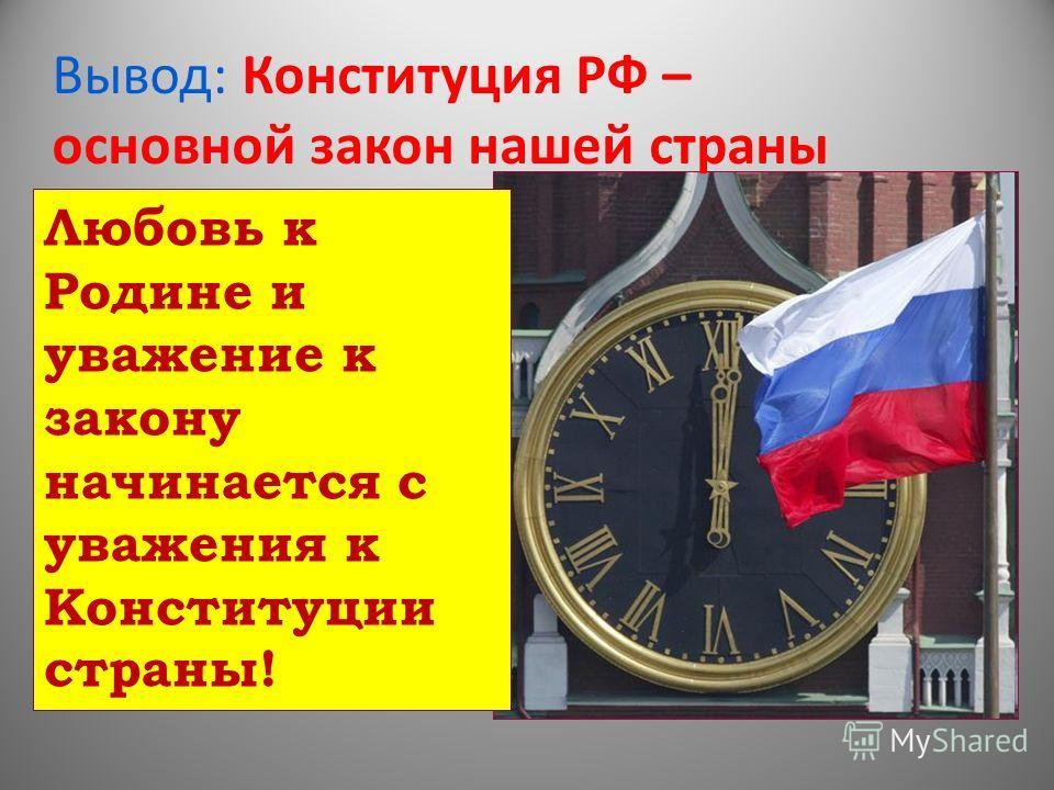 Вывод: Конституция РФ – основной закон нашей страны Любовь к Родине и уважение к закону начинается с уважения к Конституции страны!