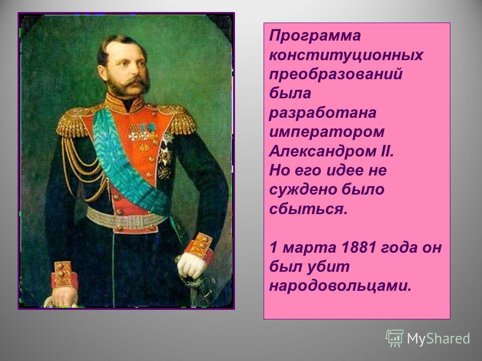 Программа конституционных преобразований была разработана императором Александром II. Но его идее не суждено было сбыться. 1 марта 1881 года он был убит народовольцами.