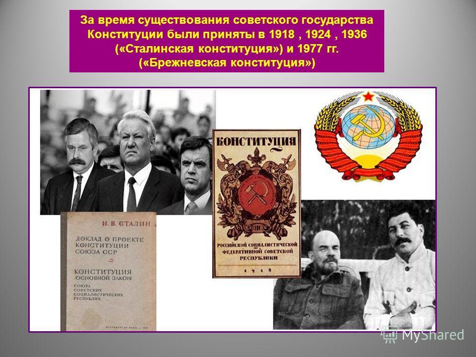 За время существования советского государства Конституции были приняты в 1918, 1924, 1936 («Сталинская конституция») и 1977 гг. («Брежневская конституция»)