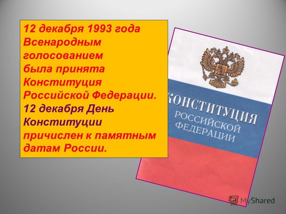 12 декабря 1993 года Всенародным голосованием была принята Конституция Российской Федерации. 12 декабря День Конституции причислен к памятным датам России.