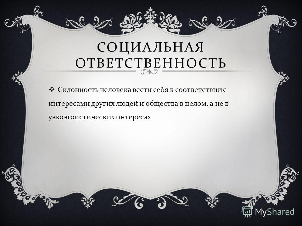 СОЦИАЛЬНАЯ ОТВЕТСТВЕННОСТЬ Склонность человека вести себя в соответствии с интересами других людей и общества в целом, а не в узкоэгоистических интересах