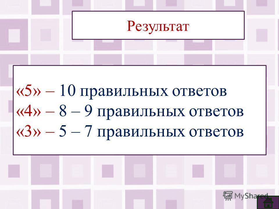 Результат «5» – 10 правильных ответов «4» – 8 – 9 правильных ответов «3» – 5 – 7 правильных ответов