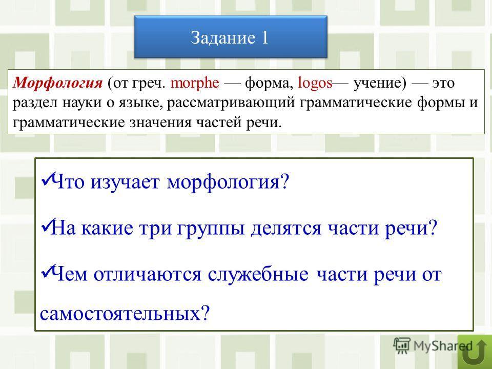 Задание 1 Что изучает морфология? На какие три группы делятся части речи? Чем отличаются служебные части речи от самостоятельных? Морфология (от греч. morphe форма, logos учение) это раздел науки о языке, рассматривающий грамматические формы и грамма