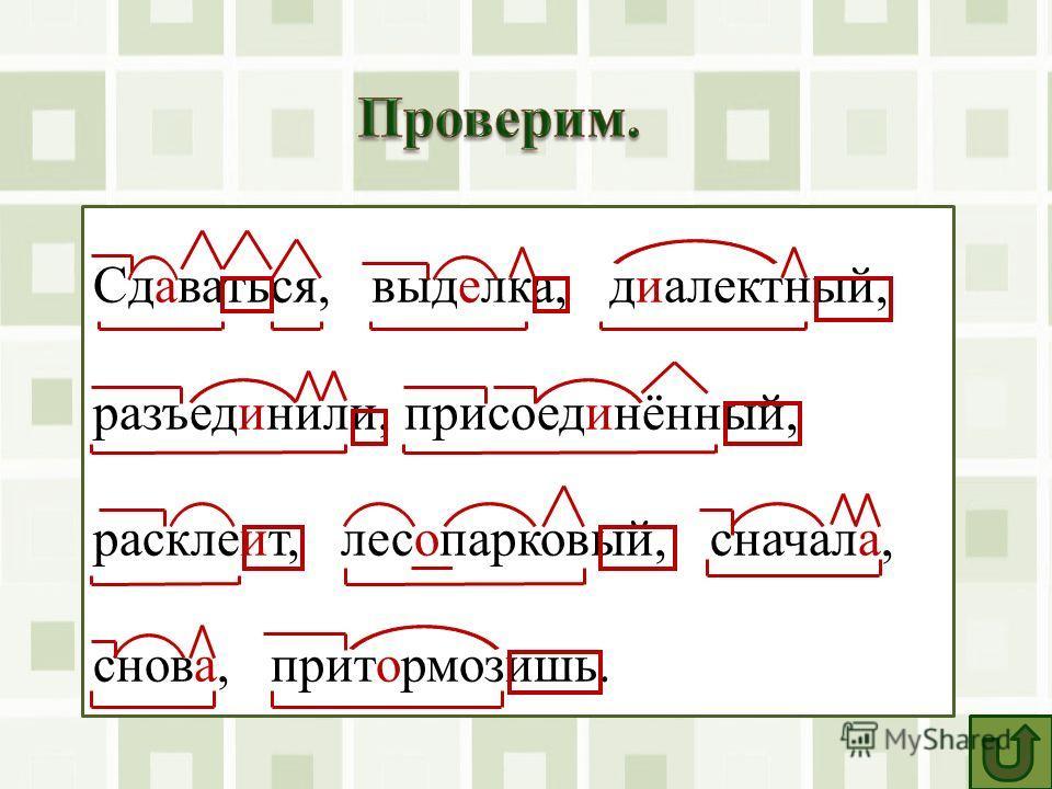 Сдаваться, выделка, диалектный, разъединили, присоединённый, расклеит, лесопарковый, сначала, снова, притормозишь.