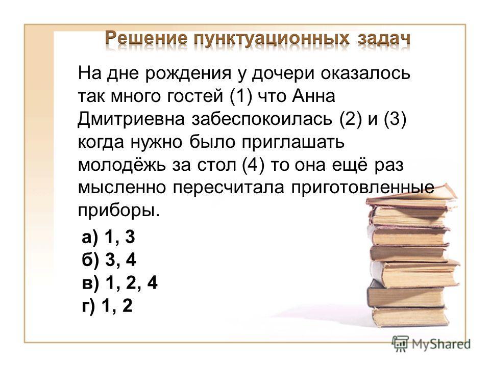 На дне рождения у дочери оказалось так много гостей (1) что Анна Дмитриевна забеспокоилась (2) и (3) когда нужно было приглашать молодёжь за стол (4) то она ещё раз мысленно пересчитала приготовленные приборы. а) 1, 3 б) 3, 4 в) 1, 2, 4 г) 1, 2