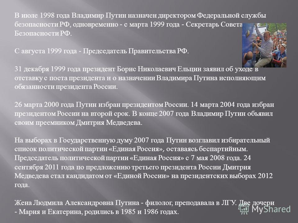 В июле 1998 года Владимир Путин назначен директором Федеральной службы безопасности РФ, одновременно - с марта 1999 года - Секретарь Совета Безопасности РФ. С августа 1999 года - Председатель Правительства РФ. 31 декабря 1999 года президент Борис Ник