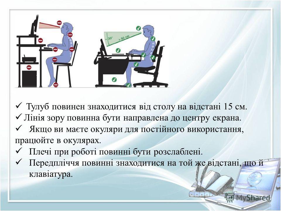 Тулуб повинен знаходитися від столу на відстані 15 см. Лінія зору повинна бути направлена до центру екрана. Якщо ви маєте окуляри для постійного використання, працюйте в окулярах. Плечі при роботі повинні бути розслаблені. Передпліччя повинні знаходи