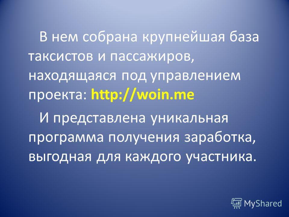 В нем собрана крупнейшая база таксистов и пассажиров, находящаяся под управлением проекта: http://woin.me И представлена уникальная программа получения заработка, выгодная для каждого участника.