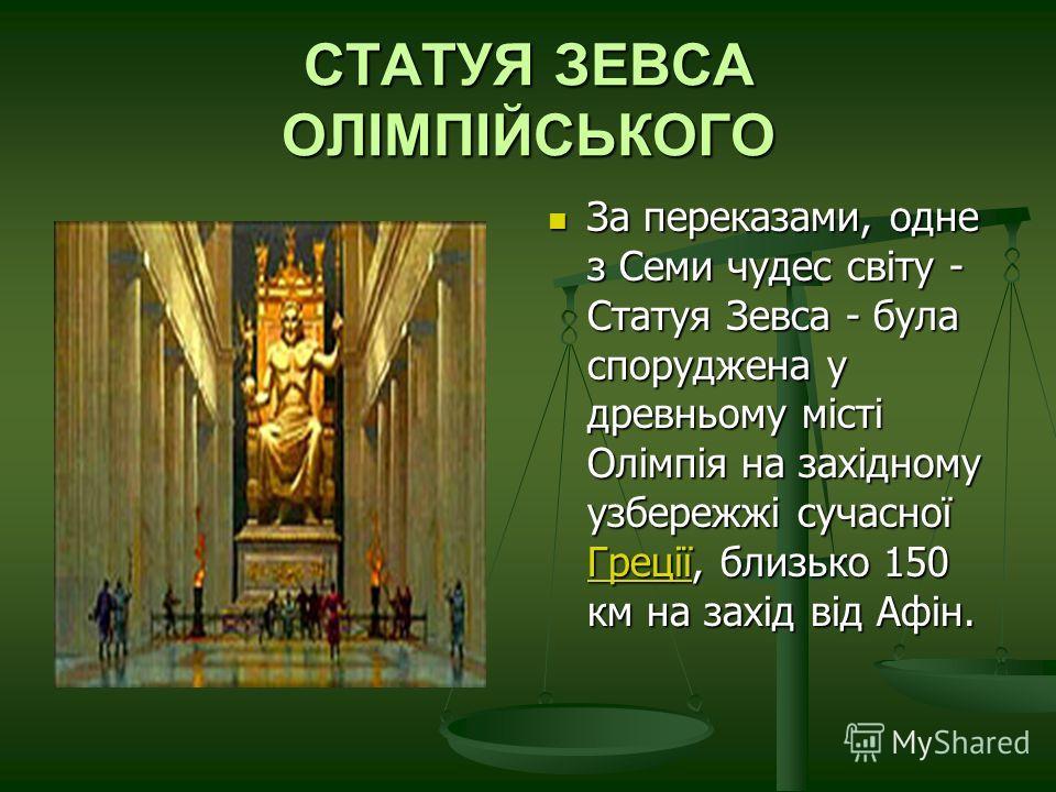 СТАТУЯ ЗЕВСА ОЛІМПІЙСЬКОГО За переказами, одне з Семи чудес світу - Статуя Зевса - була споруджена у древньому місті Олімпія на західному узбережжі сучасної Греції, близько 150 км на захід від Афін. Греції