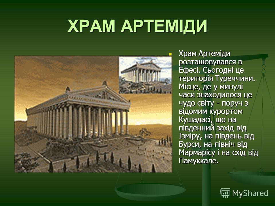 ХРАМ АРТЕМІДИ Храм Артеміди розташовувався в Ефесі. Сьогодні це територія Туреччини. Місце, де у минулі часи знаходилося це чудо світу - поруч з відомим курортом Кушадасі, що на південний захід від Ізміру, на південь від Бурси, на північ від Мармаріс