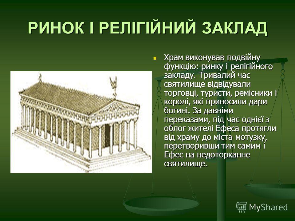 РИНОК І РЕЛІГІЙНИЙ ЗАКЛАД Храм виконував подвійну функцію: ринку і релігійного закладу. Тривалий час святилище відвідували торговці, туристи, ремісники і королі, які приносили дари богині. За давніми переказами, під час однієї з облог жителі Ефеса пр