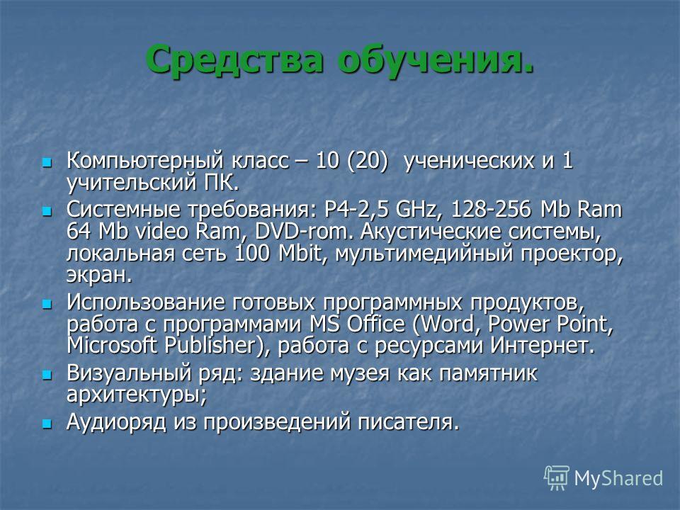 Средства обучения. Компьютерный класс – 10 (20) ученических и 1 учительский ПК. Компьютерный класс – 10 (20) ученических и 1 учительский ПК. Системные требования: P4-2,5 GHz, 128-256 Mb Ram 64 Mb video Ram, DVD-rom. Акустические системы, локальная се